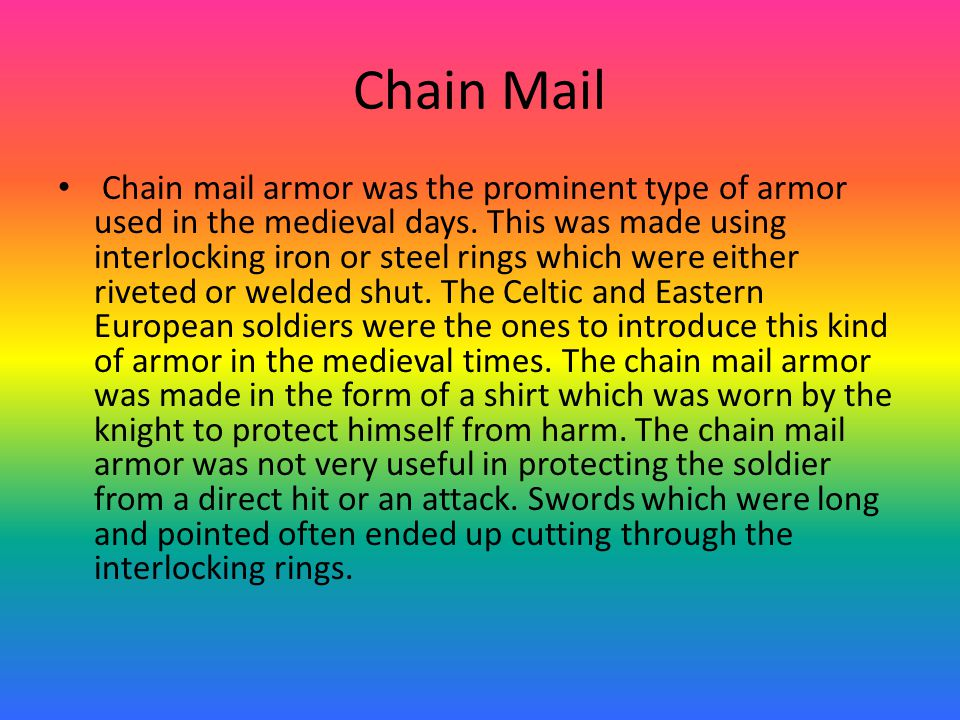 Chain Mail Chain mail armor was the prominent type of armor used in the medieval days.
