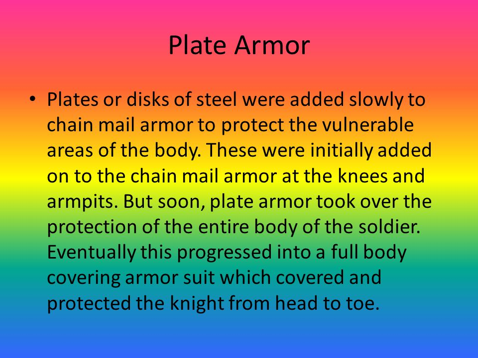 Plate Armor Plates or disks of steel were added slowly to chain mail armor to protect the vulnerable areas of the body.