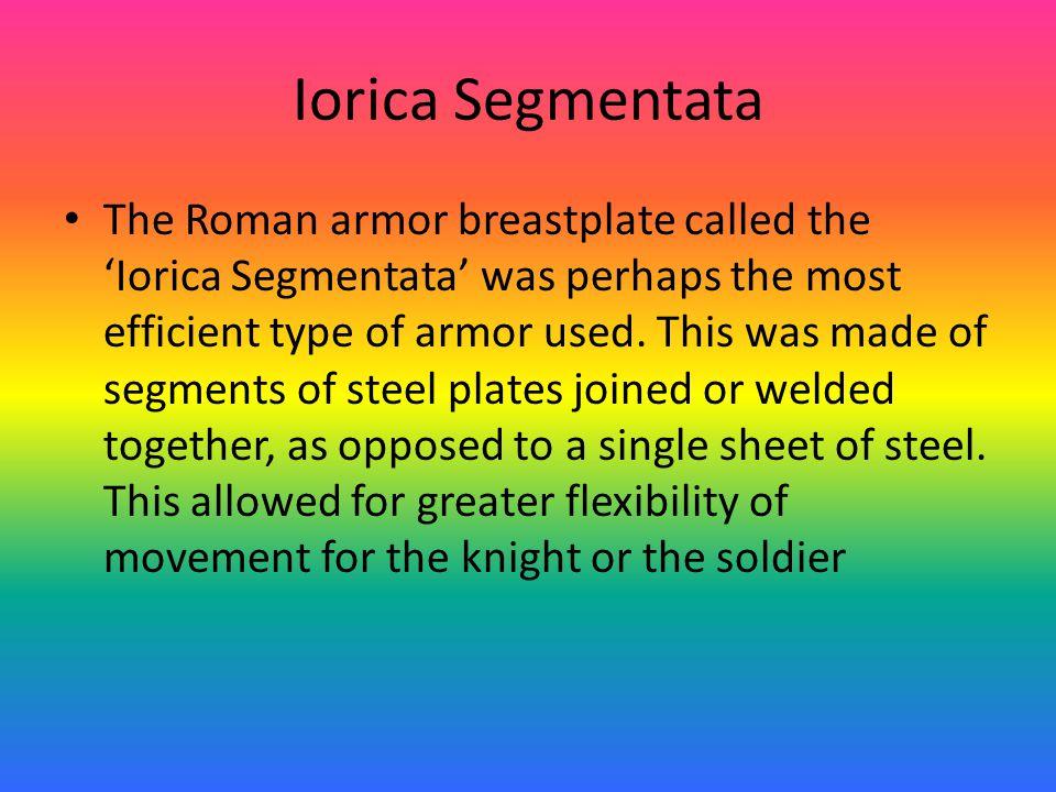 Iorica Segmentata The Roman armor breastplate called the 'Iorica Segmentata' was perhaps the most efficient type of armor used.