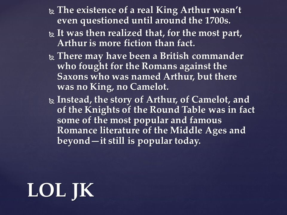  The existence of a real King Arthur wasn't even questioned until around the 1700s.  It was then realized that, for the most part, Arthur is more fi