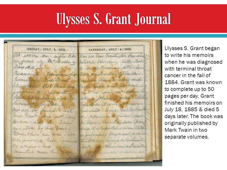 Ulysses S. Grant began to write his memoirs when he was diagnosed with terminal throat cancer in the fall of 1884. Grant was known to complete up to 5