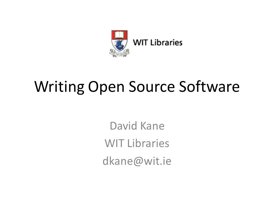 Writing Open Source Software David Kane WIT Libraries dkane@wit.ie