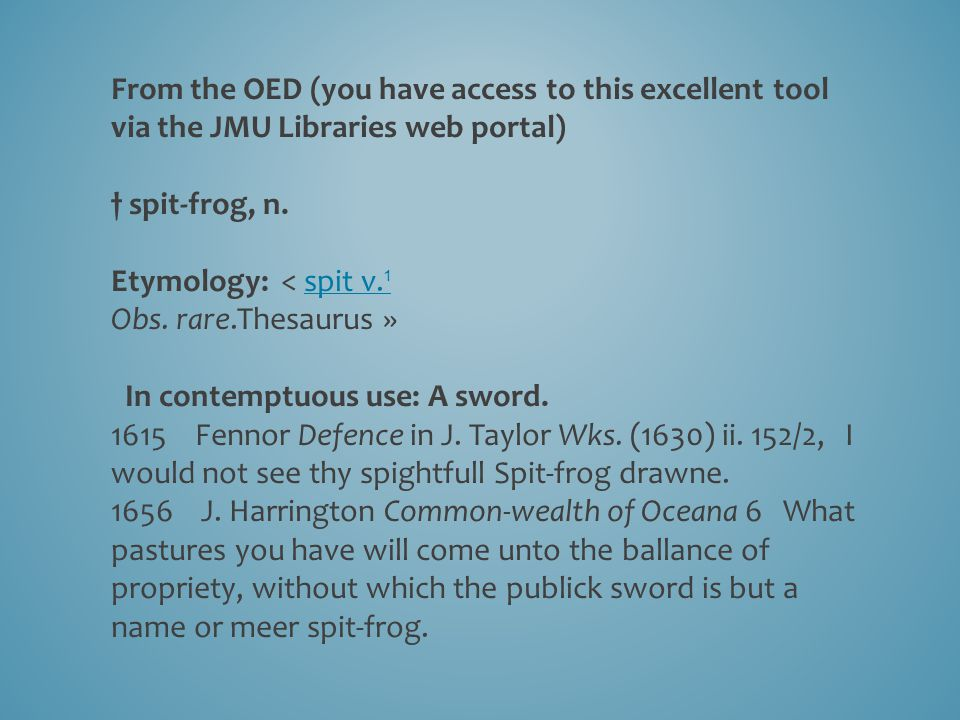 From the OED (you have access to this excellent tool via the JMU Libraries web portal) † spit-frog, n. Etymology: < spit v. 1spit v. 1 Obs. rare.Thesa