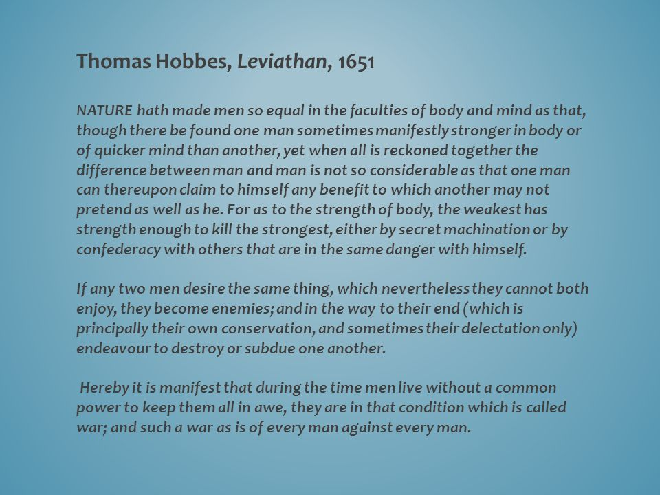 Thomas Hobbes, Leviathan, 1651 NATURE hath made men so equal in the faculties of body and mind as that, though there be found one man sometimes manifestly stronger in body or of quicker mind than another, yet when all is reckoned together the difference between man and man is not so considerable as that one man can thereupon claim to himself any benefit to which another may not pretend as well as he.