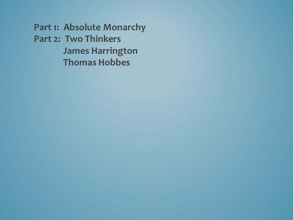 Part 1: Absolute Monarchy Part 2: Two Thinkers James Harrington Thomas Hobbes