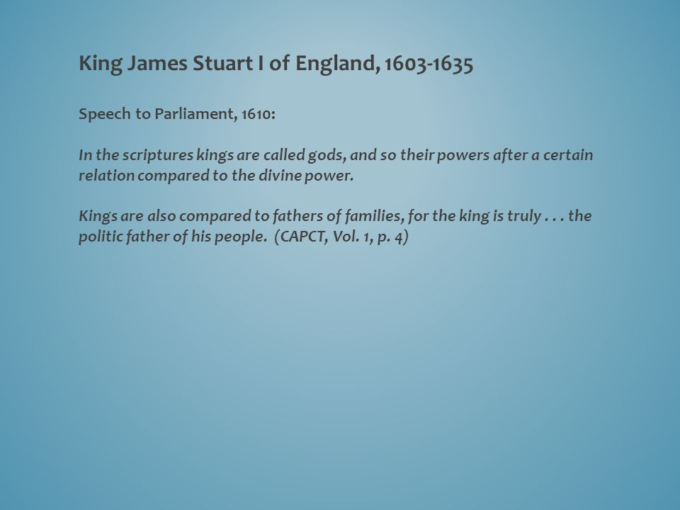 King James Stuart I of England, 1603-1635 Speech to Parliament, 1610: In the scriptures kings are called gods, and so their powers after a certain relation compared to the divine power.