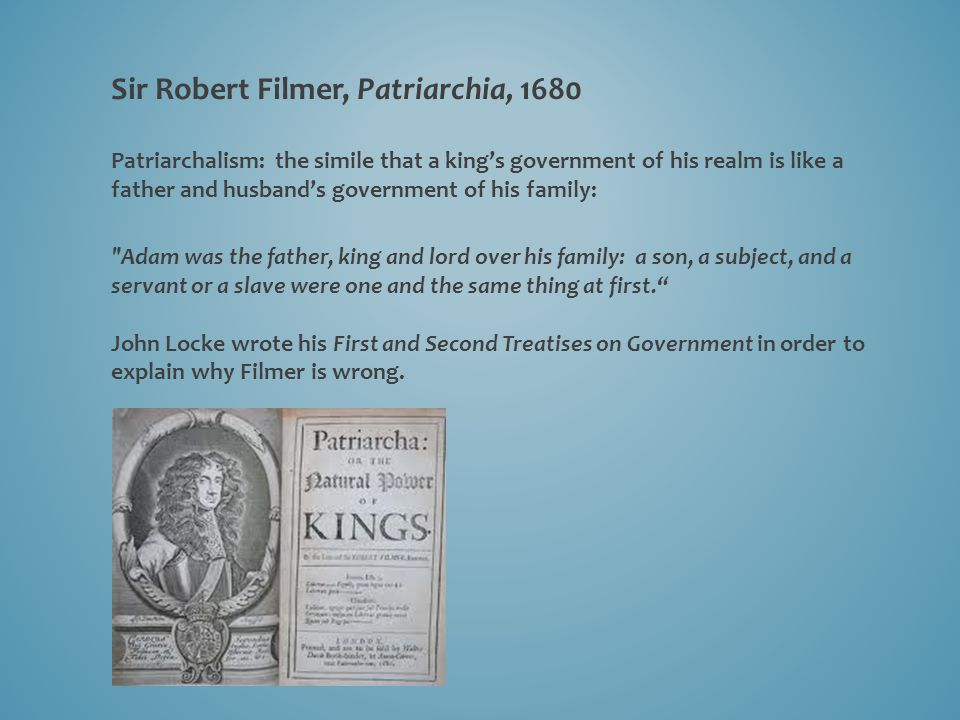 Sir Robert Filmer, Patriarchia, 1680 Patriarchalism: the simile that a king's government of his realm is like a father and husband's government of his family: Adam was the father, king and lord over his family: a son, a subject, and a servant or a slave were one and the same thing at first. John Locke wrote his First and Second Treatises on Government in order to explain why Filmer is wrong.