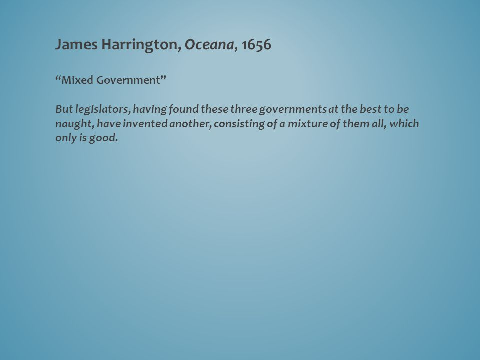 """James Harrington, Oceana, 1656 """"Mixed Government"""" But legislators, having found these three governments at the best to be naught, have invented anothe"""