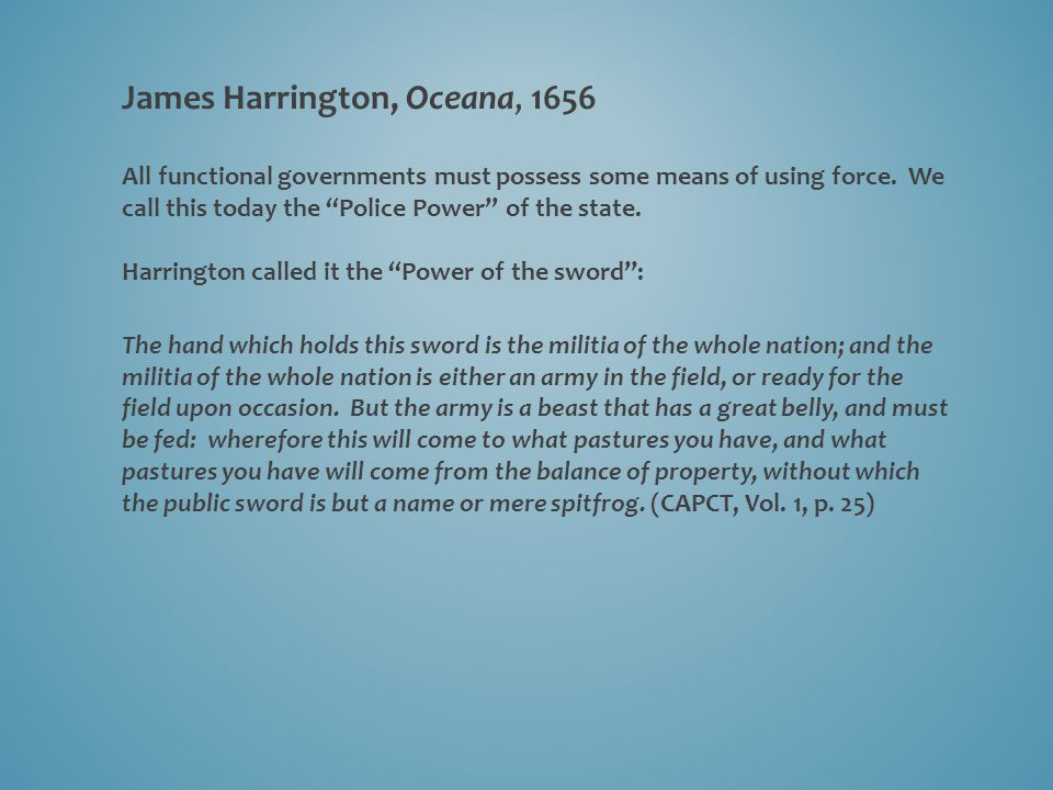 """James Harrington, Oceana, 1656 All functional governments must possess some means of using force. We call this today the """"Police Power"""" of the state."""