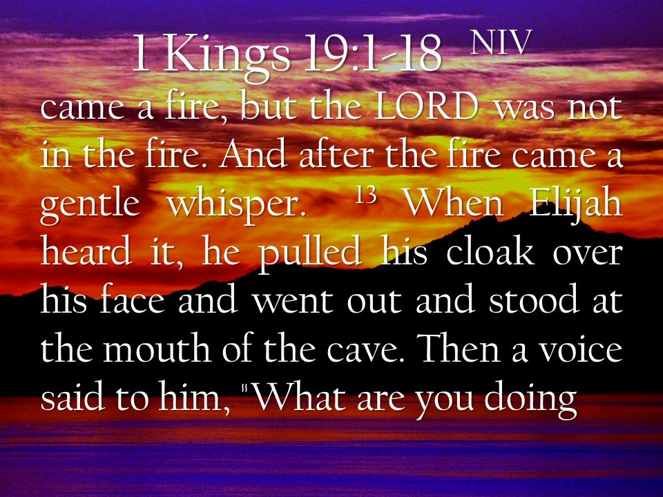 1 Kings 19:1-18 NIV came a fire, but the LORD was not in the fire.