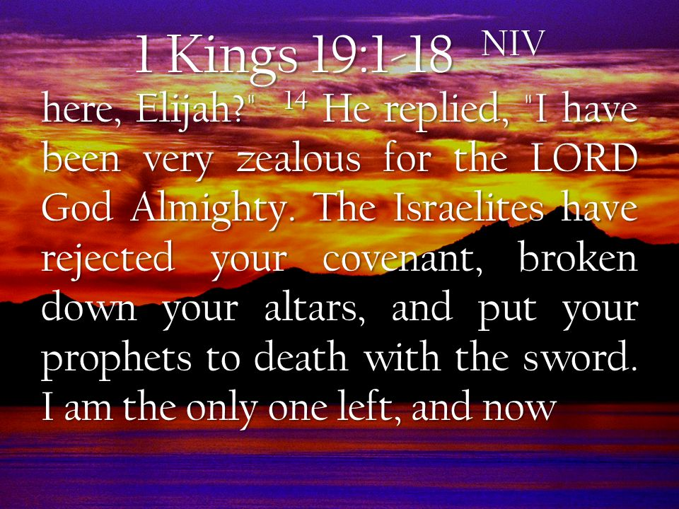 1 Kings 19:1-18 NIV here, Elijah 14 He replied, I have been very zealous for the LORD God Almighty.
