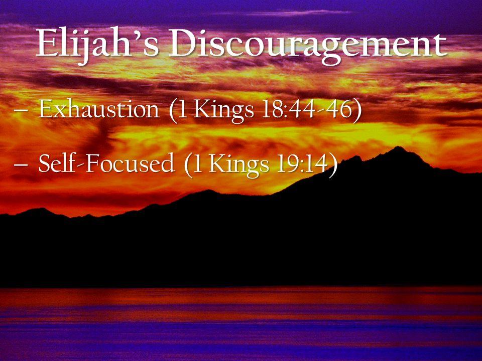  Exhaustion (1 Kings 18:44-46)  Self-Focused (1 Kings 19:14) Elijah's Discouragement