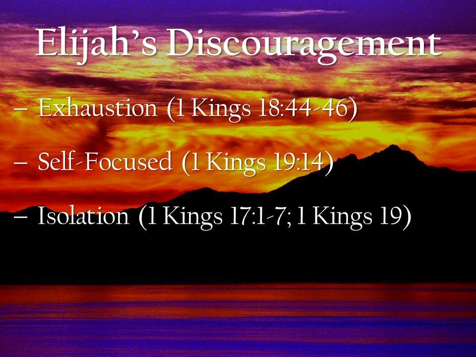  Exhaustion (1 Kings 18:44-46)  Self-Focused (1 Kings 19:14)  Isolation (1 Kings 17:1-7; 1 Kings 19) Elijah's Discouragement