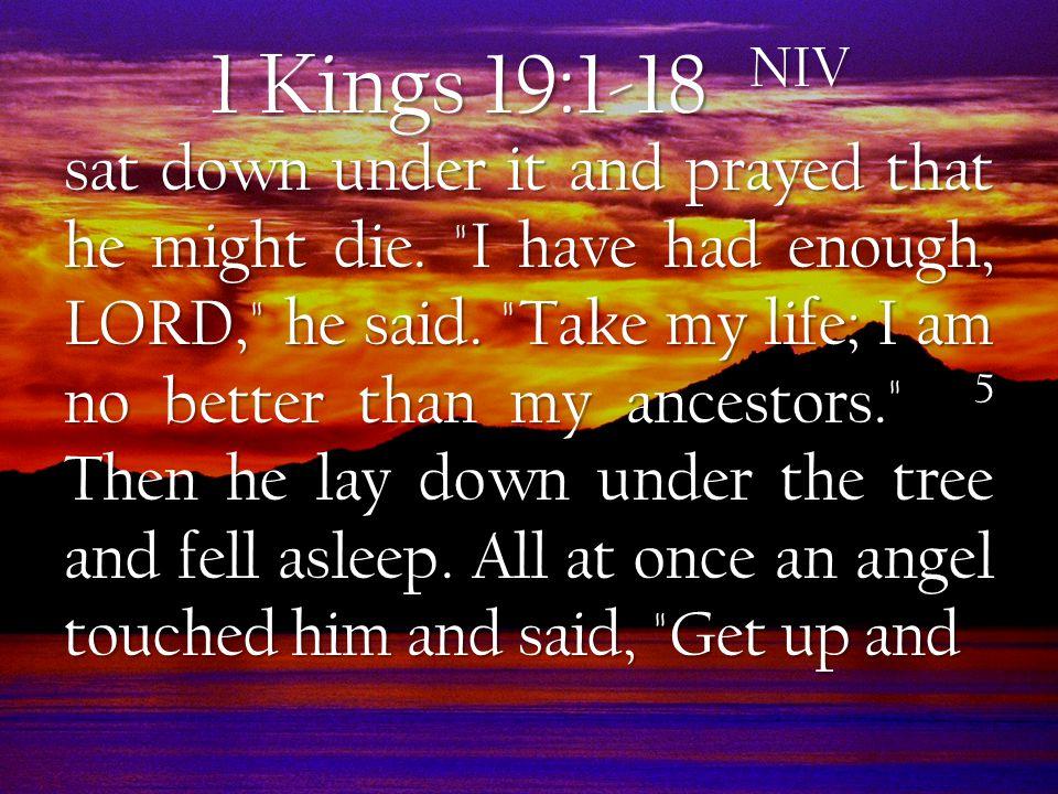 1 Kings 19:1-18 NIV sat down under it and prayed that he might die.