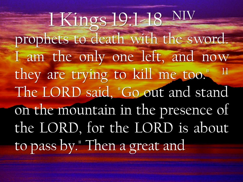 1 Kings 19:1-18 NIV powerful wind tore the mountains apart and shattered the rocks before the LORD, but the LORD was not in the wind.
