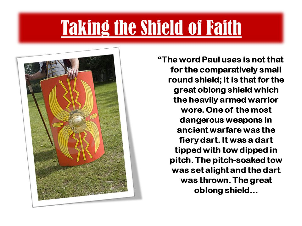 Taking the Shield of Faith The word Paul uses is not that for the comparatively small round shield; it is that for the great oblong shield which the heavily armed warrior wore.