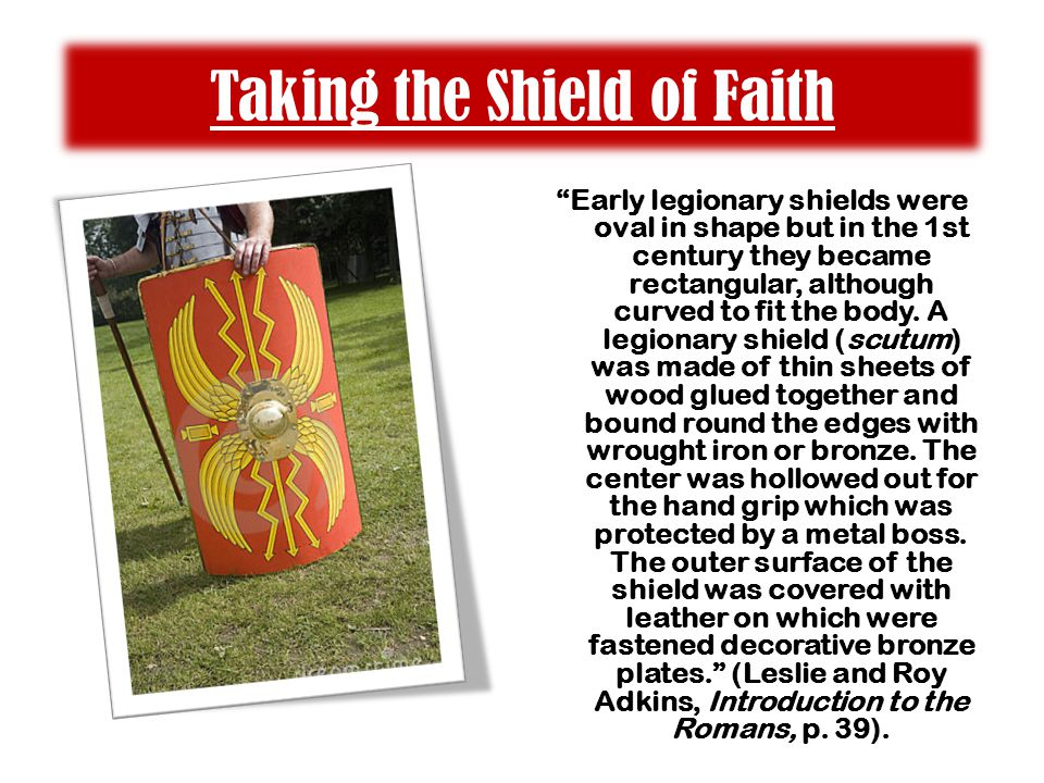 "Taking the Shield of Faith ""Early legionary shields were oval in shape but in the 1st century they became rectangular, although curved to fit the body"