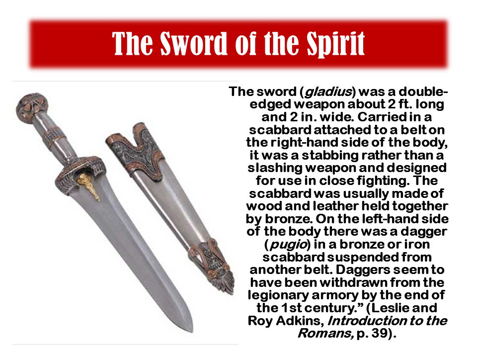The Sword of the Spirit The sword (gladius) was a double- edged weapon about 2 ft.