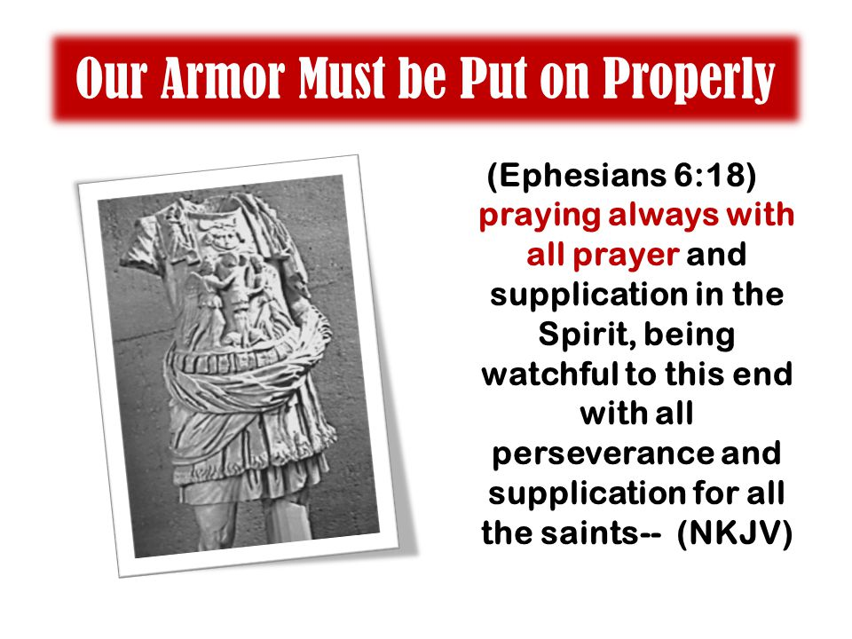 Our Armor Must be Put on Properly (Ephesians 6:18) praying always with all prayer and supplication in the Spirit, being watchful to this end with all perseverance and supplication for all the saints-- (NKJV)