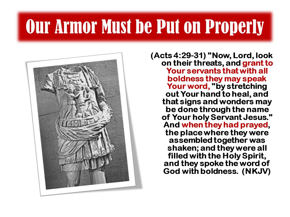 Our Armor Must be Put on Properly (Acts 4:29-31) Now, Lord, look on their threats, and grant to Your servants that with all boldness they may speak Your word, by stretching out Your hand to heal, and that signs and wonders may be done through the name of Your holy Servant Jesus. And when they had prayed, the place where they were assembled together was shaken; and they were all filled with the Holy Spirit, and they spoke the word of God with boldness.