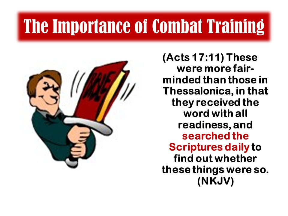 The Importance of Combat Training (Acts 17:11) These were more fair- minded than those in Thessalonica, in that they received the word with all readiness, and searched the Scriptures daily to find out whether these things were so.