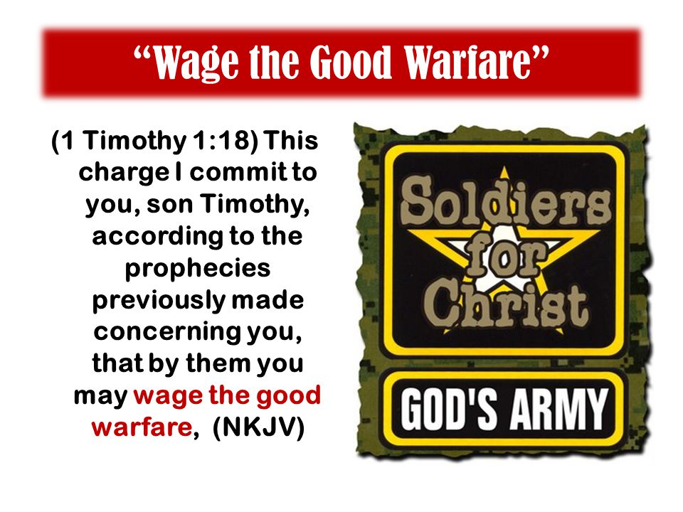 """Wage the Good Warfare"" (1 Timothy 1:18) This charge I commit to you, son Timothy, according to the prophecies previously made concerning you, that by"