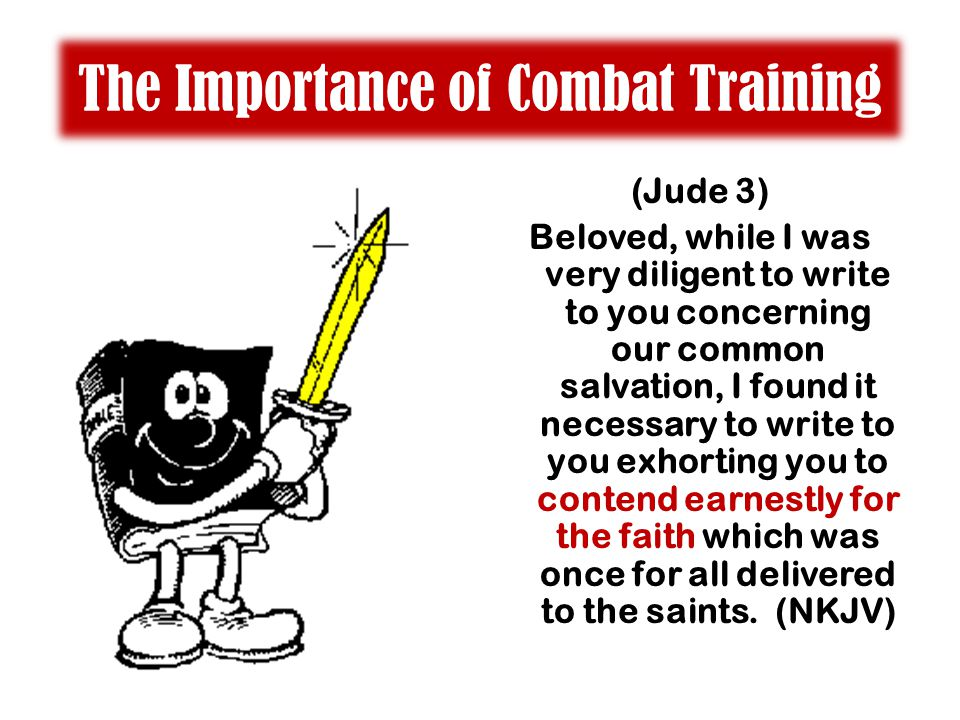 The Importance of Combat Training (Jude 3) Beloved, while I was very diligent to write to you concerning our common salvation, I found it necessary to write to you exhorting you to contend earnestly for the faith which was once for all delivered to the saints.