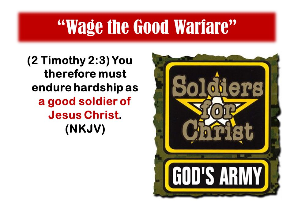 """Wage the Good Warfare"" (2 Timothy 2:3) You therefore must endure hardship as a good soldier of Jesus Christ. (NKJV)"