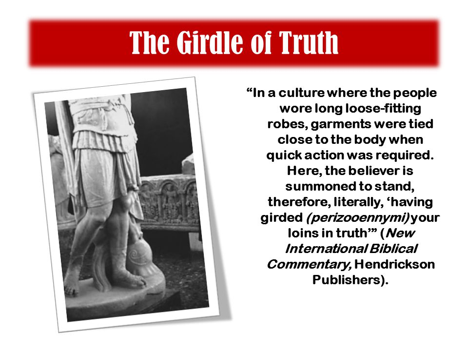 The Girdle of Truth In a culture where the people wore long loose-fitting robes, garments were tied close to the body when quick action was required.