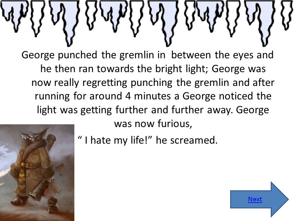 George punched the gremlin in between the eyes and he then ran towards the bright light; George was now really regretting punching the gremlin and aft