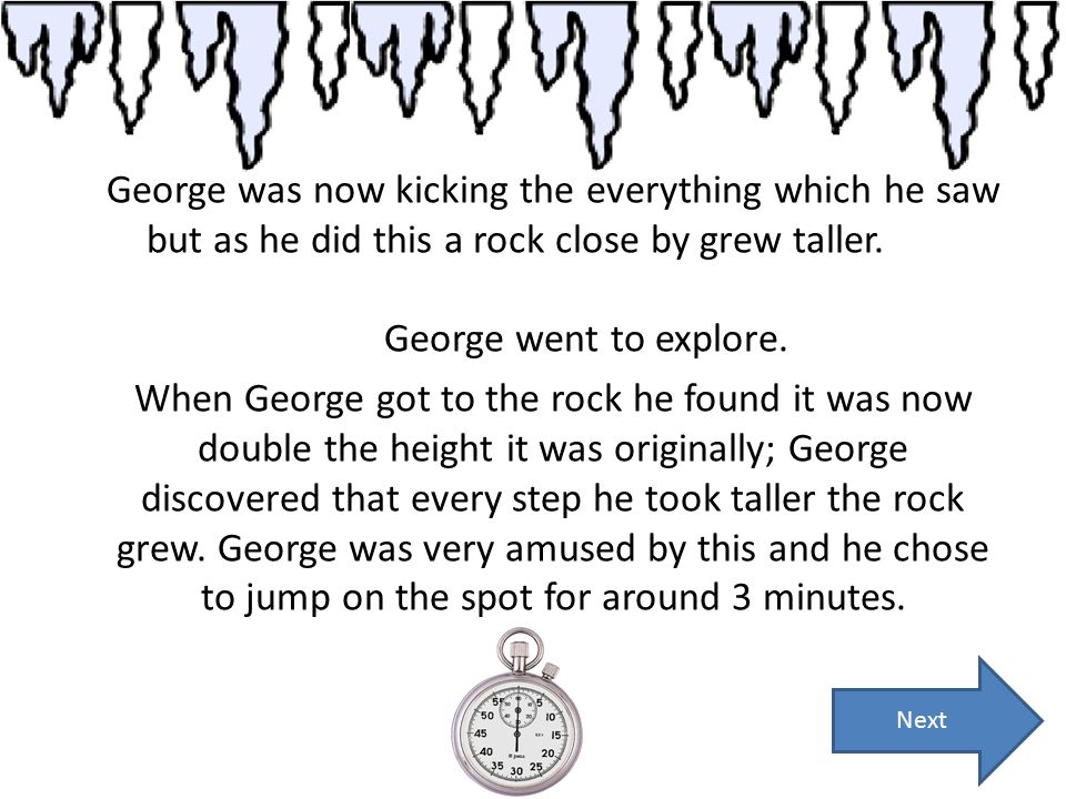 George was now kicking the everything which he saw but as he did this a rock close by grew taller. George went to explore. When George got to the rock