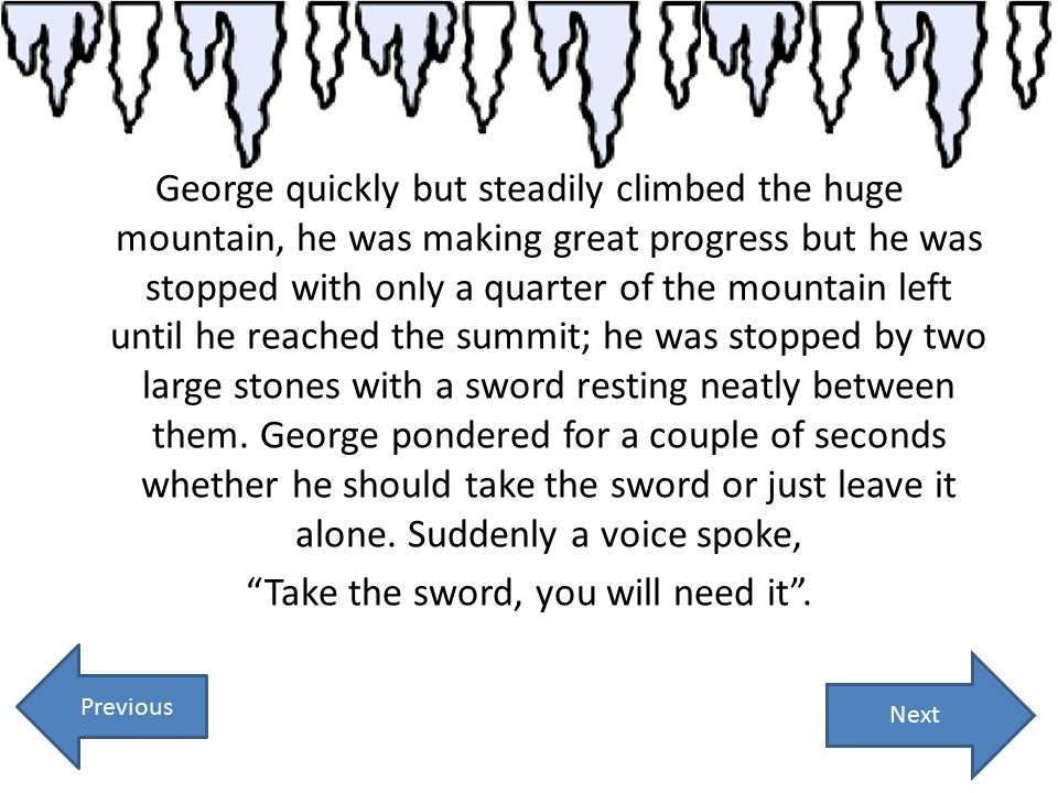 George quickly but steadily climbed the huge mountain, he was making great progress but he was stopped with only a quarter of the mountain left until