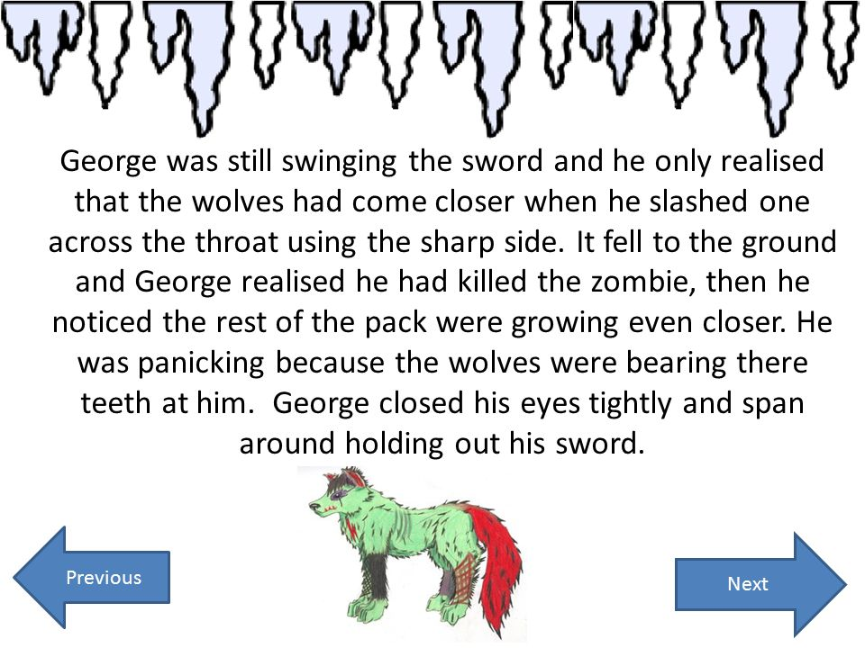 George was still swinging the sword and he only realised that the wolves had come closer when he slashed one across the throat using the sharp side. I