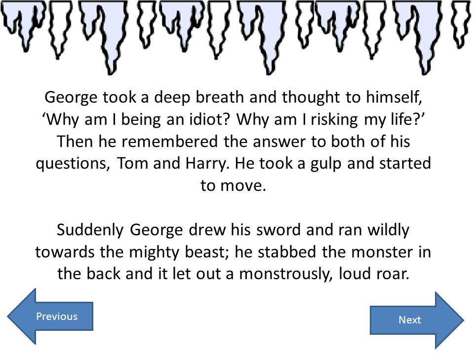 Next George took a deep breath and thought to himself, 'Why am I being an idiot? Why am I risking my life?' Then he remembered the answer to both of h
