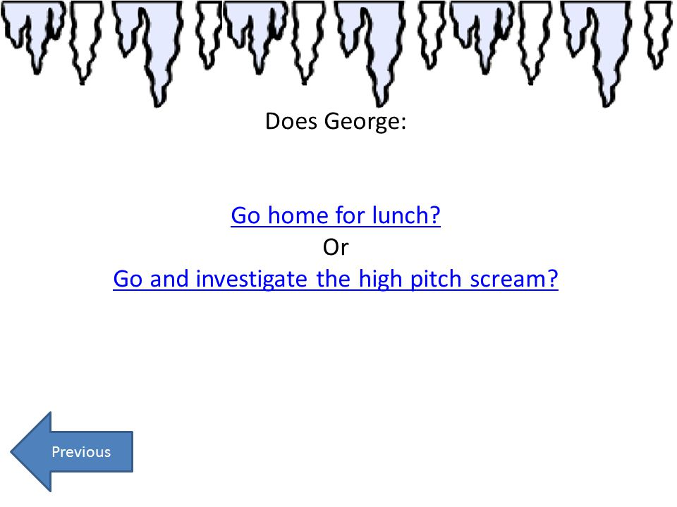 Does George: Go home for lunch? Or Go and investigate the high pitch scream? Previous