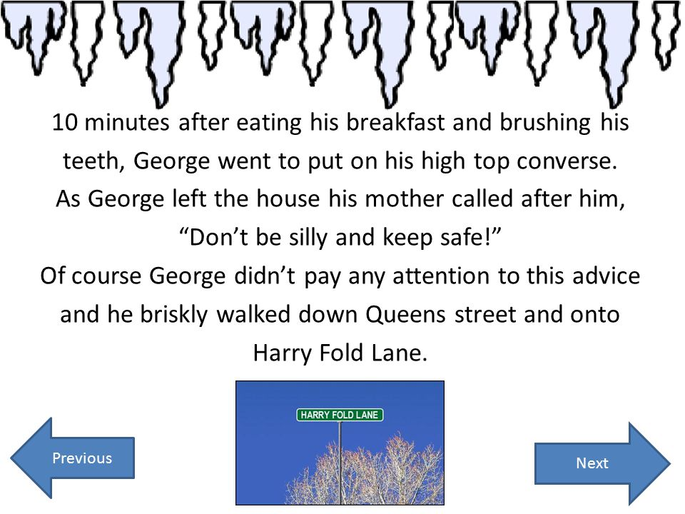 10 minutes after eating his breakfast and brushing his teeth, George went to put on his high top converse. As George left the house his mother called