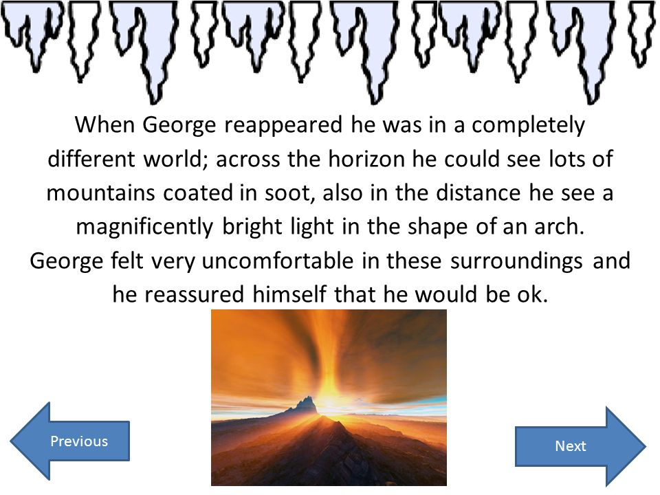 When George reappeared he was in a completely different world; across the horizon he could see lots of mountains coated in soot, also in the distance