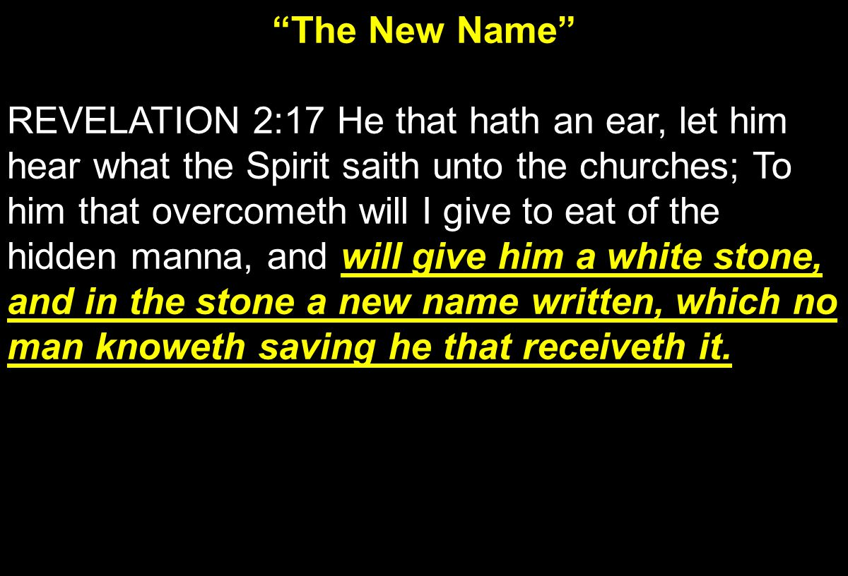 The New Name will give him a white stone, and in the stone a new name written, which no man knoweth saving he that receiveth it.