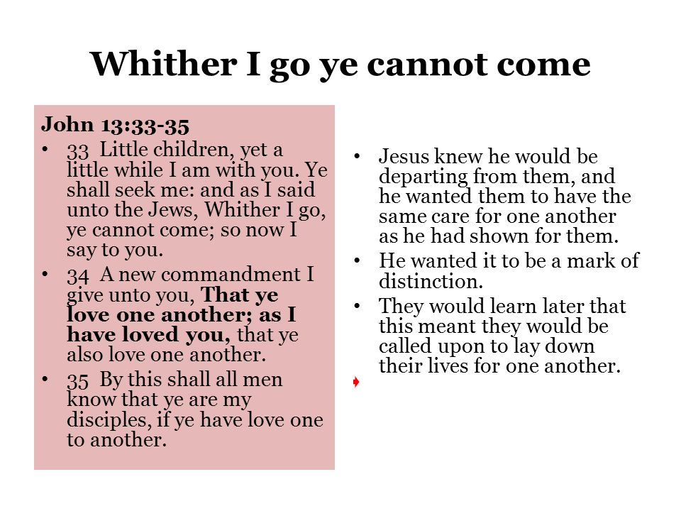 Whither I go ye cannot come John 13:33-35 33 Little children, yet a little while I am with you.