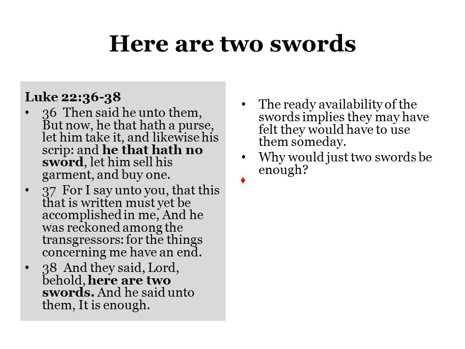 Here are two swords Luke 22:36-38 36 Then said he unto them, But now, he that hath a purse, let him take it, and likewise his scrip: and he that hath no sword, let him sell his garment, and buy one.