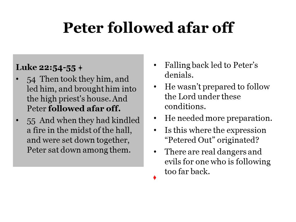 Peter followed afar off Luke 22:54-55 54 Then took they him, and led him, and brought him into the high priest s house.