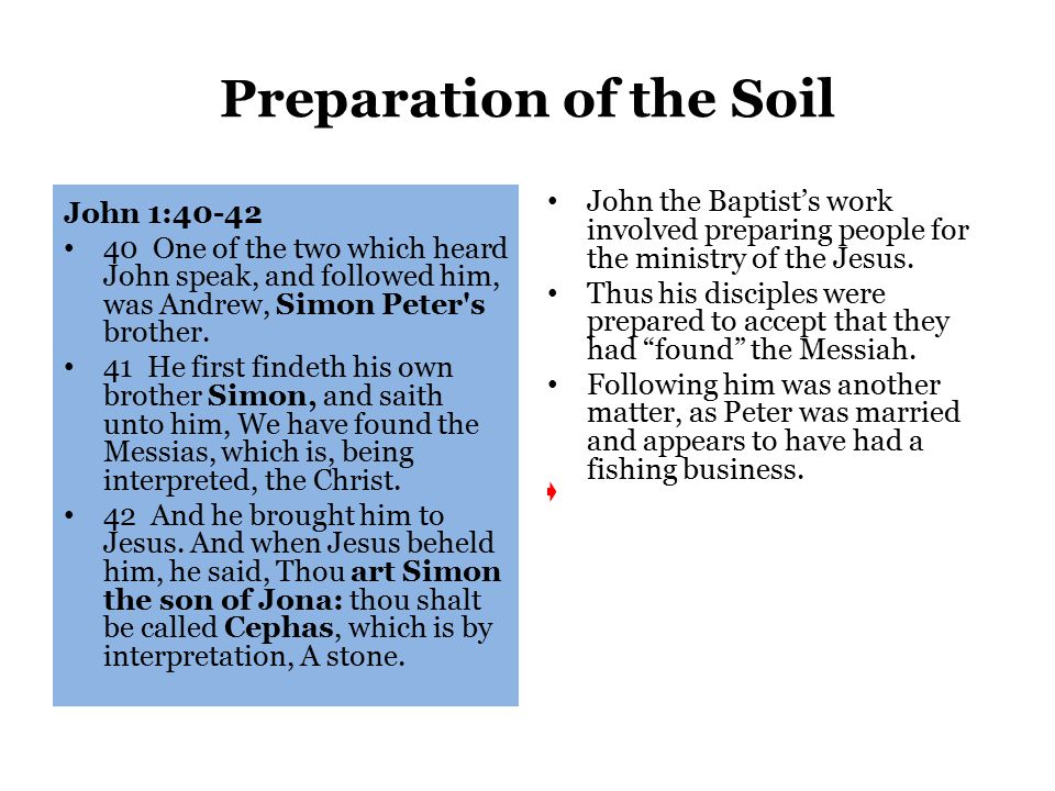 Preparation of the Soil John 1:40-42 40 One of the two which heard John speak, and followed him, was Andrew, Simon Peter s brother.