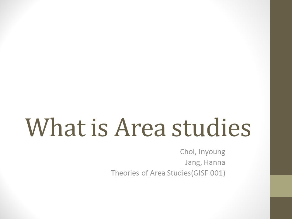 What is Area studies Choi, Inyoung Jang, Hanna Theories of Area Studies(GISF 001)