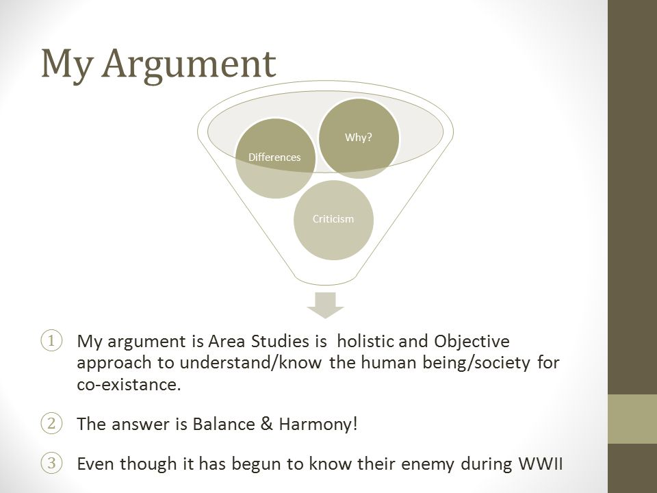 My Argument ①My argument is Area Studies is holistic and Objective approach to understand/know the human being/society for co-existance. ②The answer i