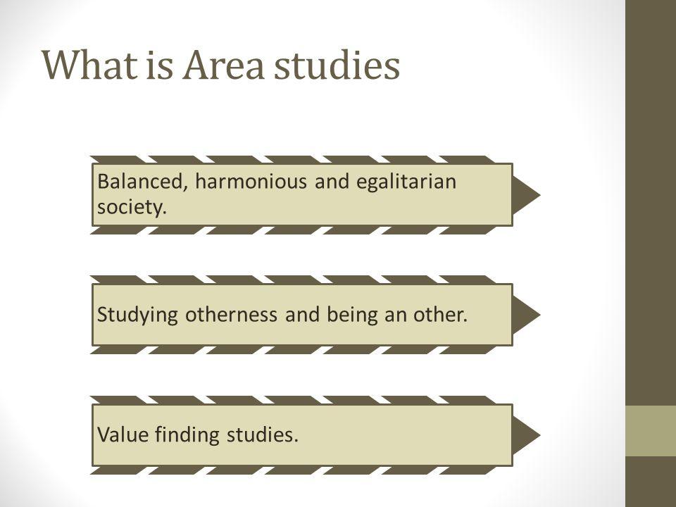 What is Area studies Balanced, harmonious and egalitarian society.