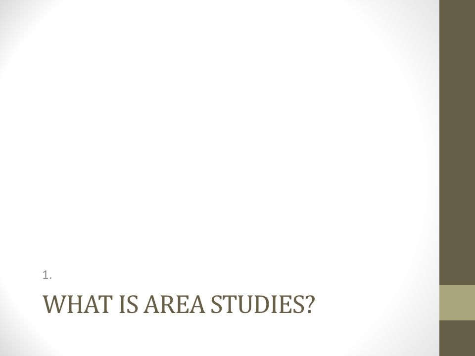 WHAT IS AREA STUDIES? 1.