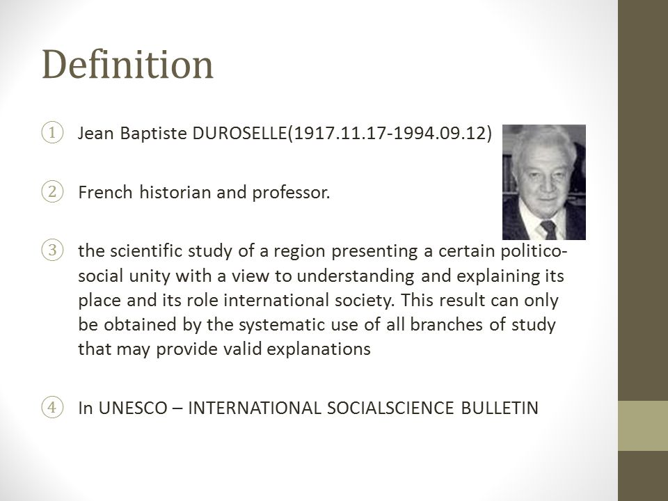 Definition ①Jean Baptiste DUROSELLE(1917.11.17-1994.09.12) ②French historian and professor. ③the scientific study of a region presenting a certain pol
