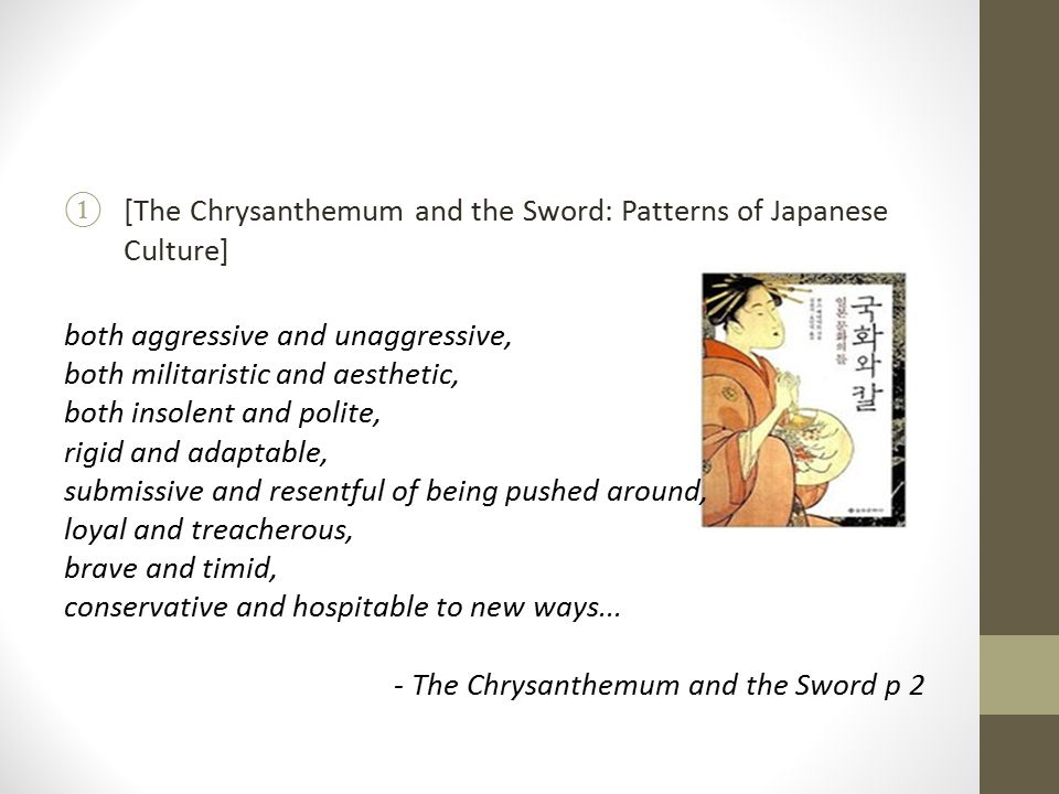 ①[The Chrysanthemum and the Sword: Patterns of Japanese Culture] both aggressive and unaggressive, both militaristic and aesthetic, both insolent and polite, rigid and adaptable, submissive and resentful of being pushed around, loyal and treacherous, brave and timid, conservative and hospitable to new ways...