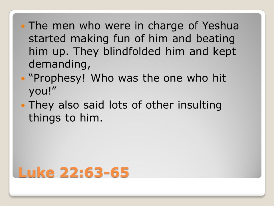 Luke 22:63-65 The men who were in charge of Yeshua started making fun of him and beating him up.