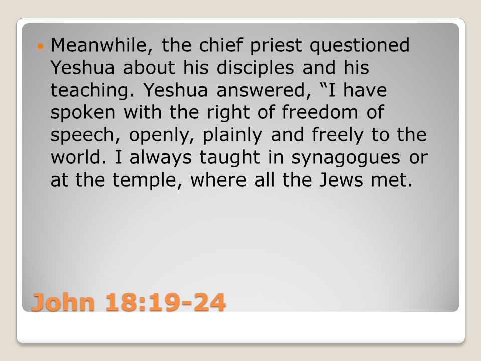 John 18:19-24 Meanwhile, the chief priest questioned Yeshua about his disciples and his teaching.